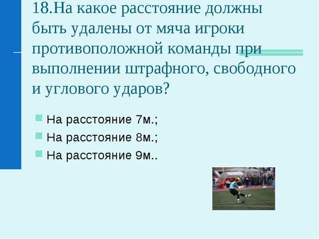 18.На какое расстояние должны быть удалены от мяча игроки противоположной ком...