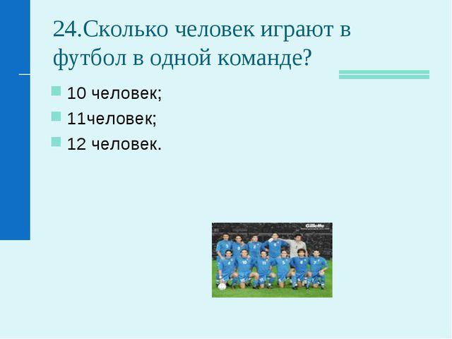 24.Сколько человек играют в футбол в одной команде? 10 человек; 11человек; 12...