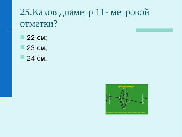 25.Каков диаметр 11- метровой отметки? 22 см; 23 см; 24 см.