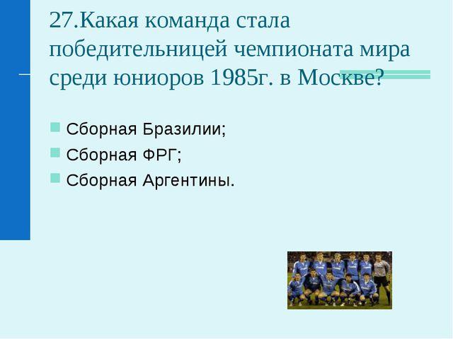 27.Какая команда стала победительницей чемпионата мира среди юниоров 1985г. в...