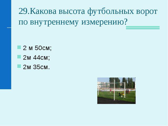29.Какова высота футбольных ворот по внутреннему измерению? 2 м 50см; 2м 44см...