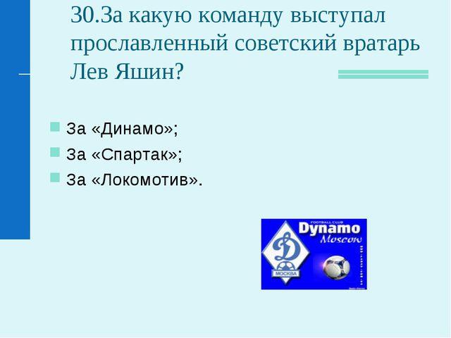 30.За какую команду выступал прославленный советский вратарь Лев Яшин? За «Ди...