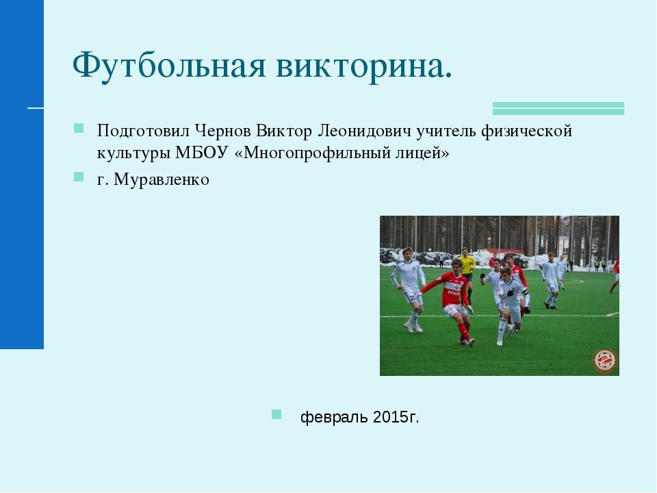 Футбольная викторина. Подготовил Чернов Виктор Леонидович учитель физической...