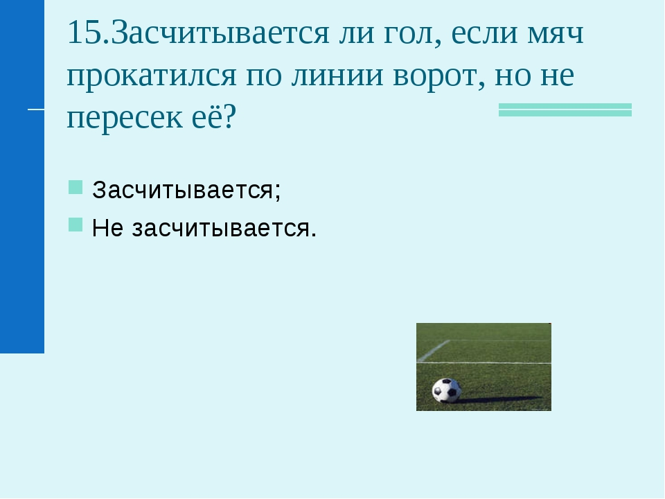 15.Засчитывается ли гол, если мяч прокатился по линии ворот, но не пересек её...