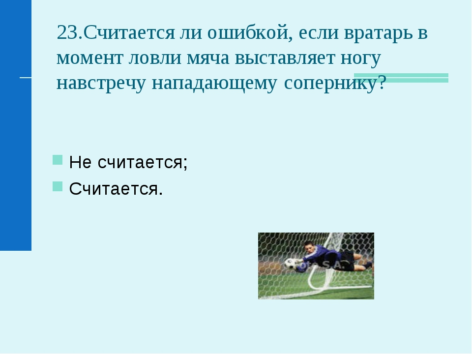 23.Считается ли ошибкой, если вратарь в момент ловли мяча выставляет ногу нав...