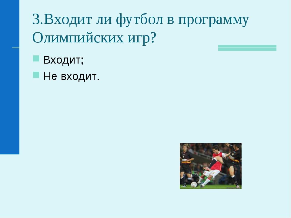 3.Входит ли футбол в программу Олимпийских игр? Входит; Не входит.