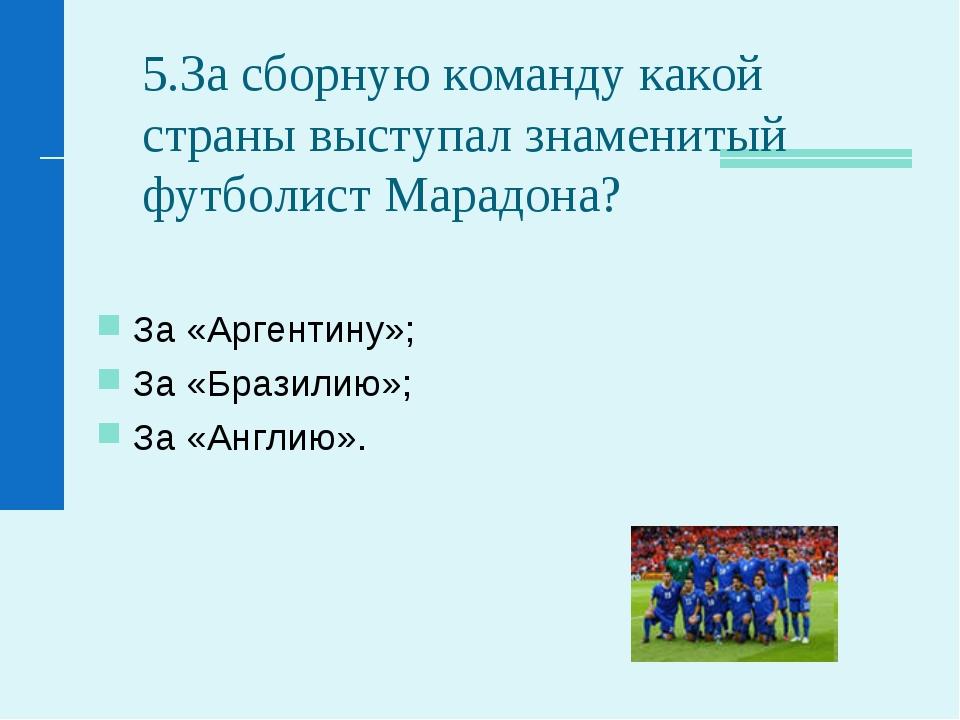 5.За сборную команду какой страны выступал знаменитый футболист Марадона? За...