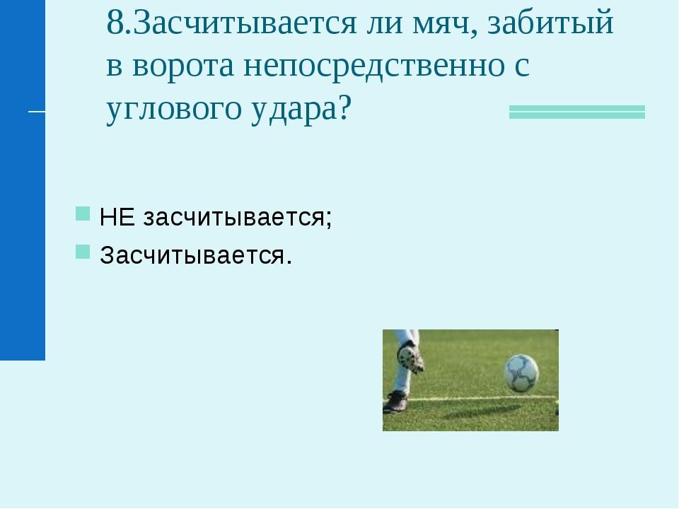 8.Засчитывается ли мяч, забитый в ворота непосредственно с углового удара? НЕ...