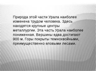 Природа этой части Урала наиболее изменена трудом человека. Здесь находятся к