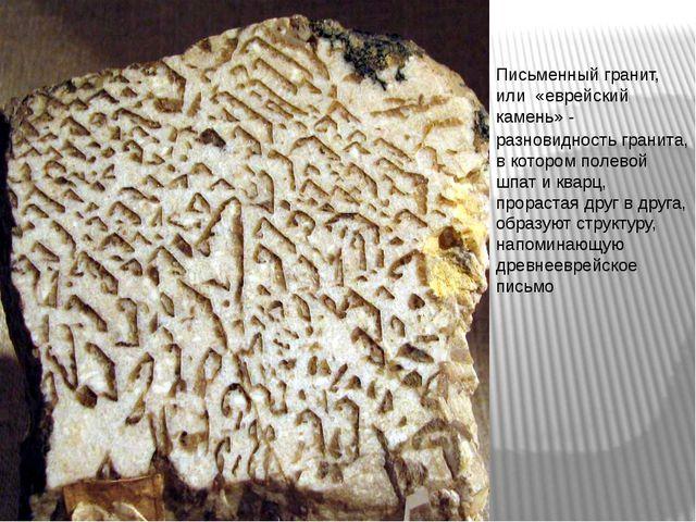 Письменный гранит, или «еврейский камень» - разновидность гранита, в котором...