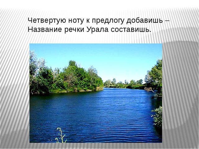 Четвертую ноту к предлогу добавишь – Название речки Урала составишь.