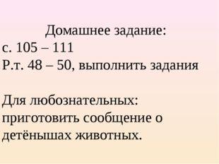 Домашнее задание: с. 105 – 111 Р.т. 48 – 50, выполнить задания  Для любознат