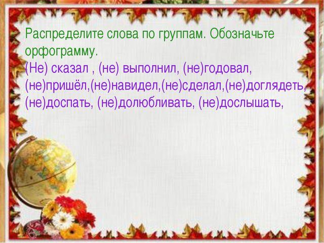 Распределите слова по группам. Обозначьте орфограмму. (Не) сказал , (не) выпо...