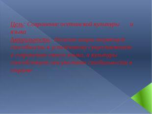 Цель: Сохранение осетинской культуры  и языка Актуальность: Наличие нации т