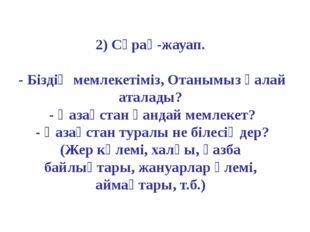 2) Сұрақ-жауап. - Біздің мемлекетіміз, Отанымыз қалай аталады? - Қазақстан қа