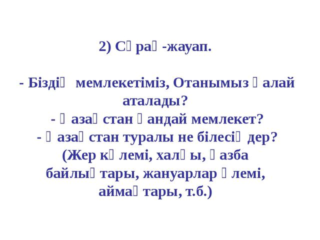 2) Сұрақ-жауап. - Біздің мемлекетіміз, Отанымыз қалай аталады? - Қазақстан қа...