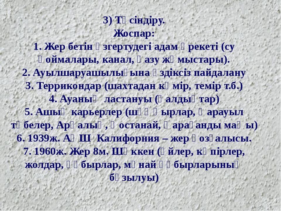 3) Түсіндіру. Жоспар: 1. Жер бетін өзгертудегі адам әрекеті (су қоймалары, ка...