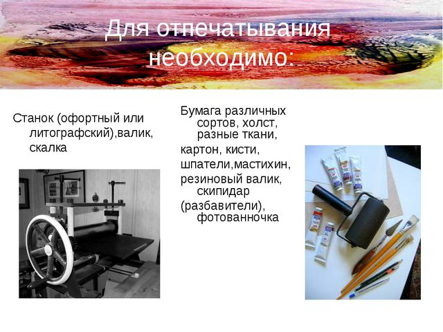 Для отпечатывания необходимо: Станок (офортный или литографский),валик, скалк...