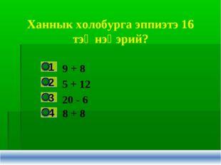 Ханнык холобурга эппиэтэ 16 тэҥнэһэрий? 9 + 8 5 + 12 20 - 6 8 + 8