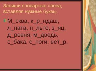 Запиши словарные слова, вставляя нужные буквы. М_сква, к_р_ндаш, л_пата, п_ль