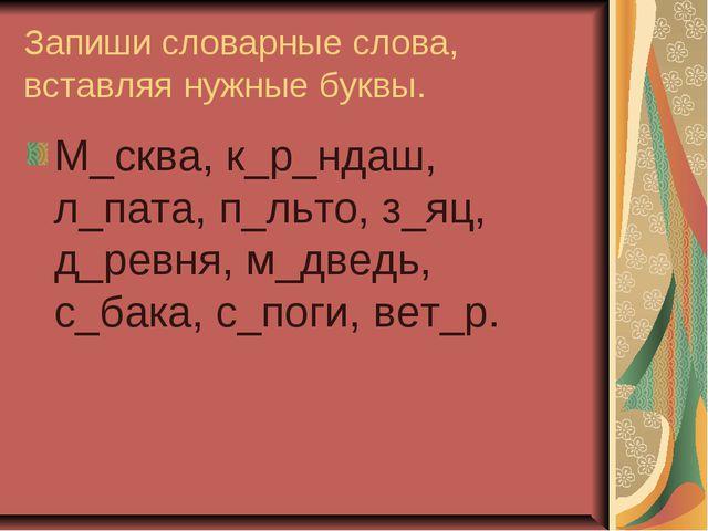 Запиши словарные слова, вставляя нужные буквы. М_сква, к_р_ндаш, л_пата, п_ль...