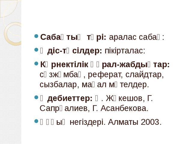 Сабақтың түрі: аралас сабақ: Әдіс-тәсілдер: пікірталас: Көрнектілік құрал-жа...
