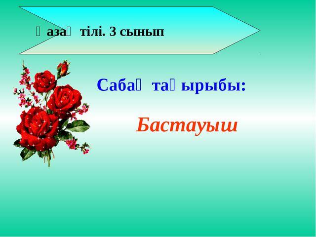 Қазақ тілі. 3 сынып Бастауыш Сабақ тақырыбы: