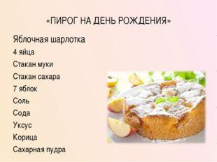 «ПИРОГ НА ДЕНЬ РОЖДЕНИЯ» Яблочная шарлотка 4 яйца Стакан муки Стакан сахара 7
