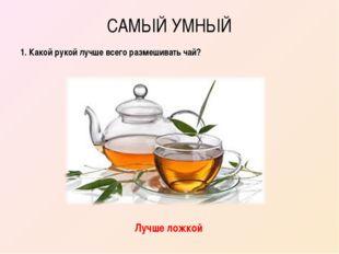 САМЫЙ УМНЫЙ 1. Какой рукой лучше всего размешивать чай? Лучше ложкой