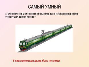 САМЫЙ УМНЫЙ 3. Электропоезд шёл с севера на юг, ветер дул с юга на север; в к