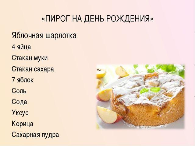 «ПИРОГ НА ДЕНЬ РОЖДЕНИЯ» Яблочная шарлотка 4 яйца Стакан муки Стакан сахара 7...