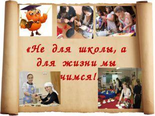 «Не для школы, а для жизни мы учимся!»