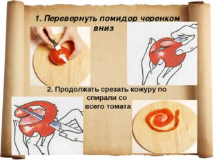 1. Перевернуть помидор черенком вниз 2. Продолжать срезать кожуру по спирали