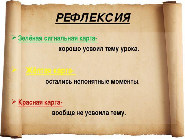 РЕФЛЕКСИЯ Зелёная сигнальная карта- хорошо усвоил тему урока. Жёлтая карта- о...