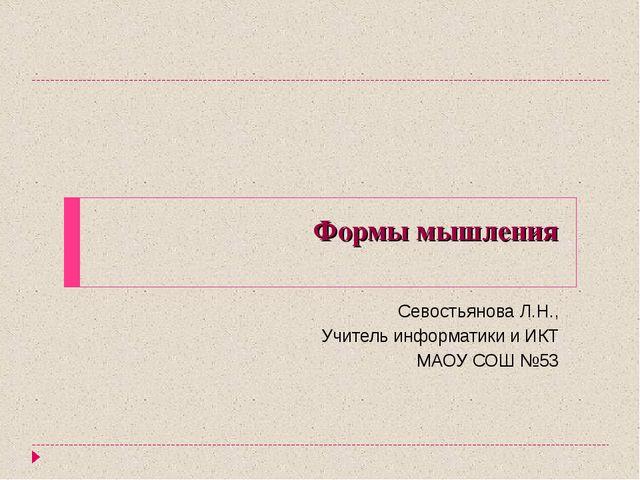 Формы мышления Севостьянова Л.Н., Учитель информатики и ИКТ МАОУ СОШ №53