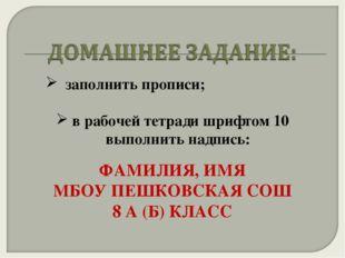 заполнить прописи; в рабочей тетради шрифтом 10 выполнить надпись: ФАМИЛИЯ,