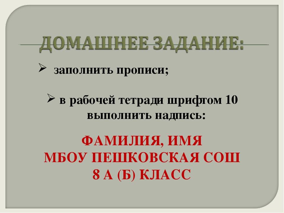 заполнить прописи; в рабочей тетради шрифтом 10 выполнить надпись: ФАМИЛИЯ,...