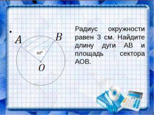 Радиус окружности равен 3 см. Найдите длину дуги АВ и площадь сектора АОВ.