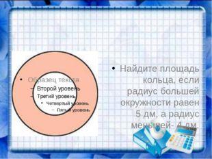 Найдите площадь кольца, если радиус большей окружности равен 5 дм, а радиус