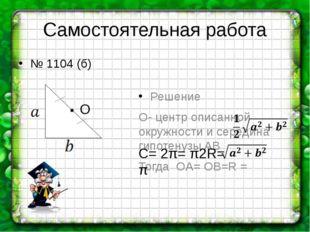 Самостоятельная работа Решение О- центр описанной окружности и середина гипот
