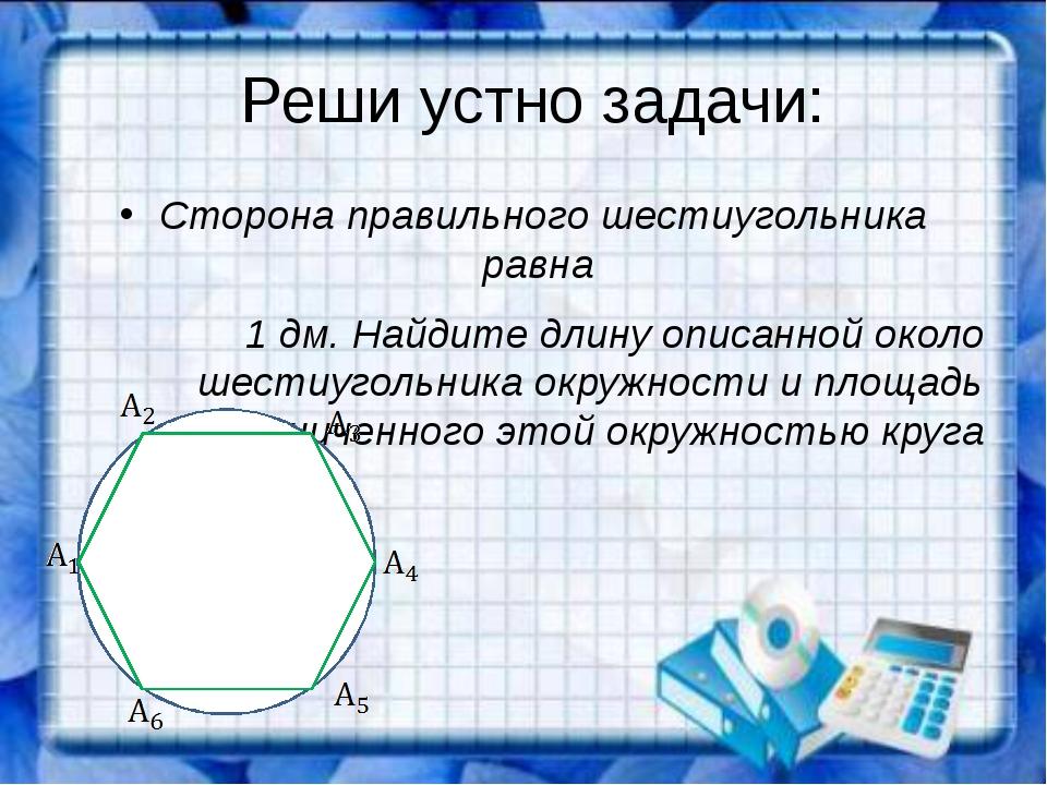 Реши устно задачи: Сторона правильного шестиугольника равна 1 дм. Найдите дл...