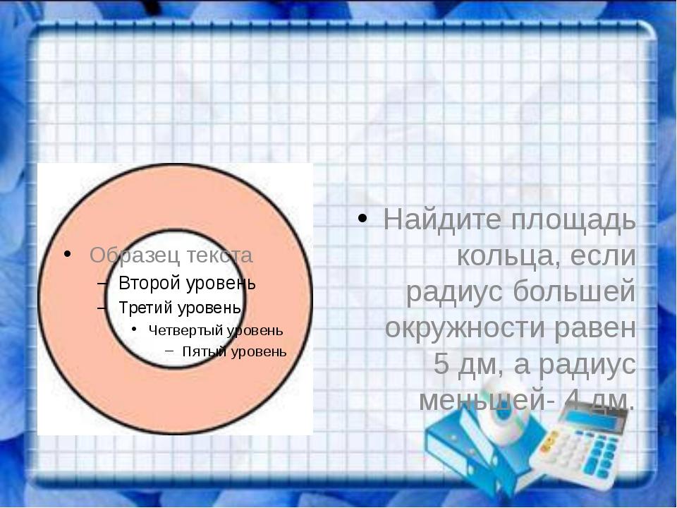Найдите площадь кольца, если радиус большей окружности равен 5 дм, а радиус...