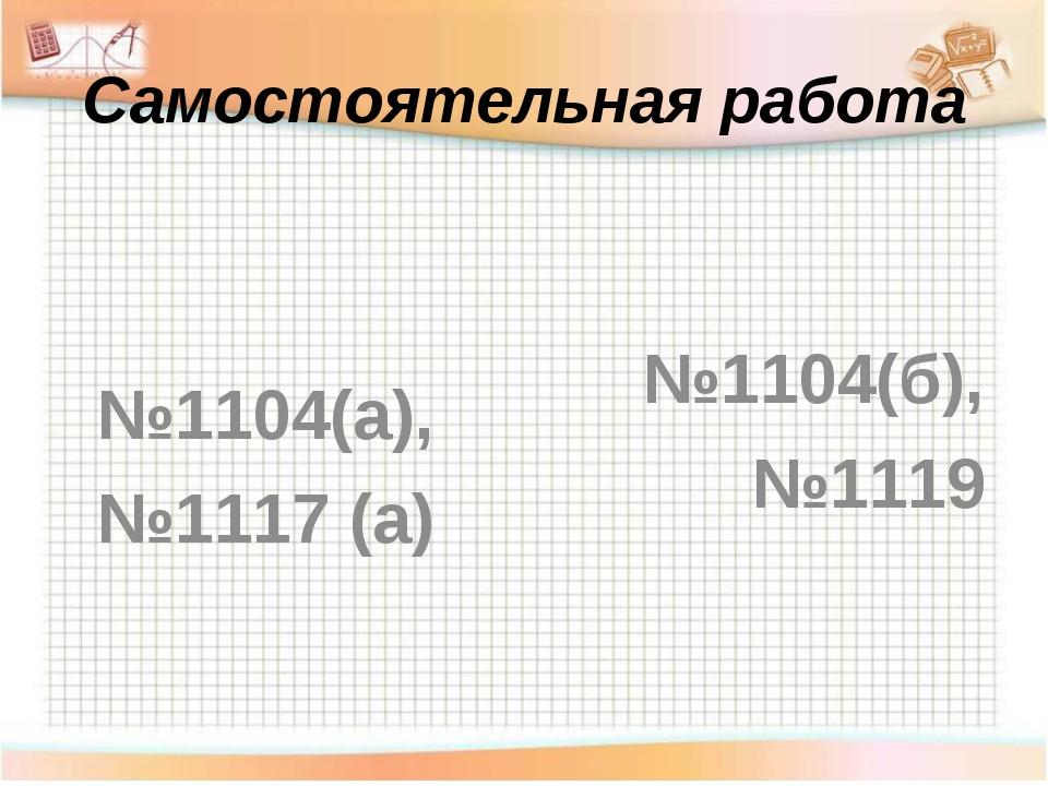 Самостоятельная работа №1104(б), №1119 №1104(а), №1117 (а)