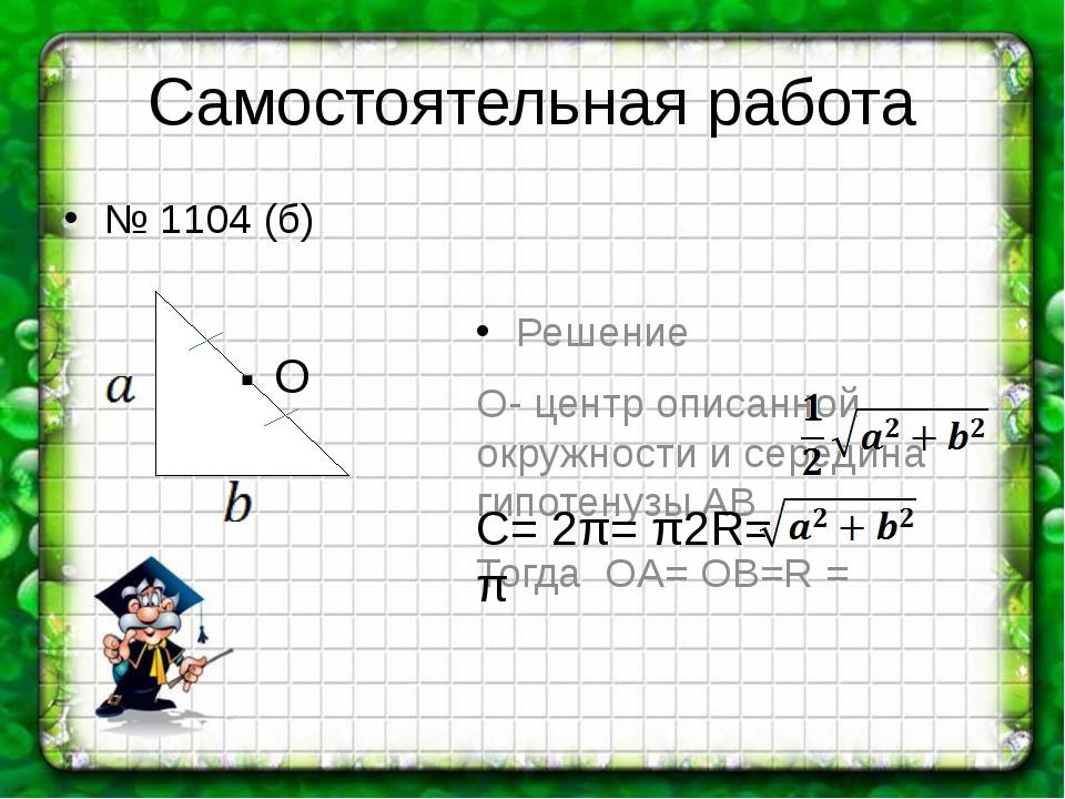 Самостоятельная работа Решение О- центр описанной окружности и середина гипот...