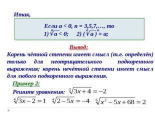 Итак, Вывод: Корень чётной степени имеет смысл (т.е. определён) только для не