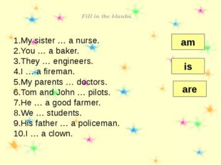 Fill in the blanks. My sister … a nurse. You … a baker. They … engineers. I …