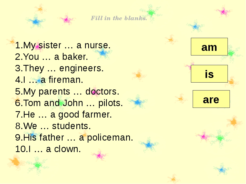 Fill in the blanks. My sister … a nurse. You … a baker. They … engineers. I …...