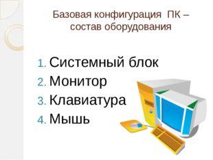 Базовая конфигурация ПК – состав оборудования Системный блок Монитор Клавиату