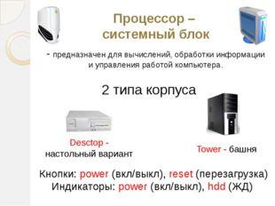 Процессор – системный блок - предназначен для вычислений, обработки информаци
