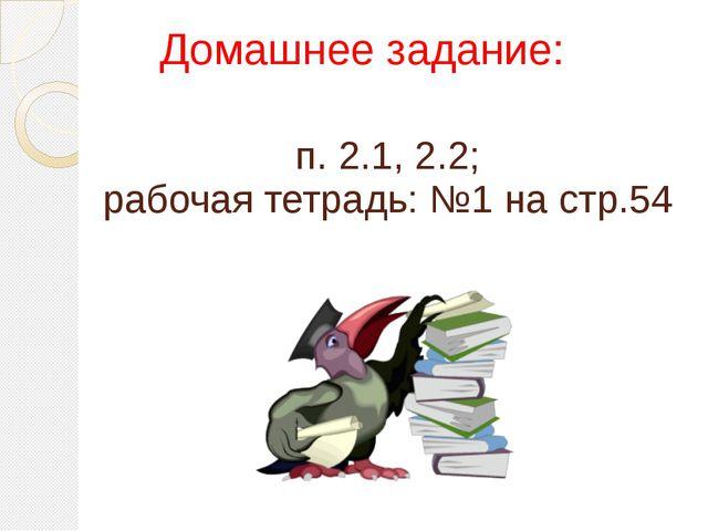 п. 2.1, 2.2; рабочая тетрадь: №1 на стр.54 Домашнее задание: